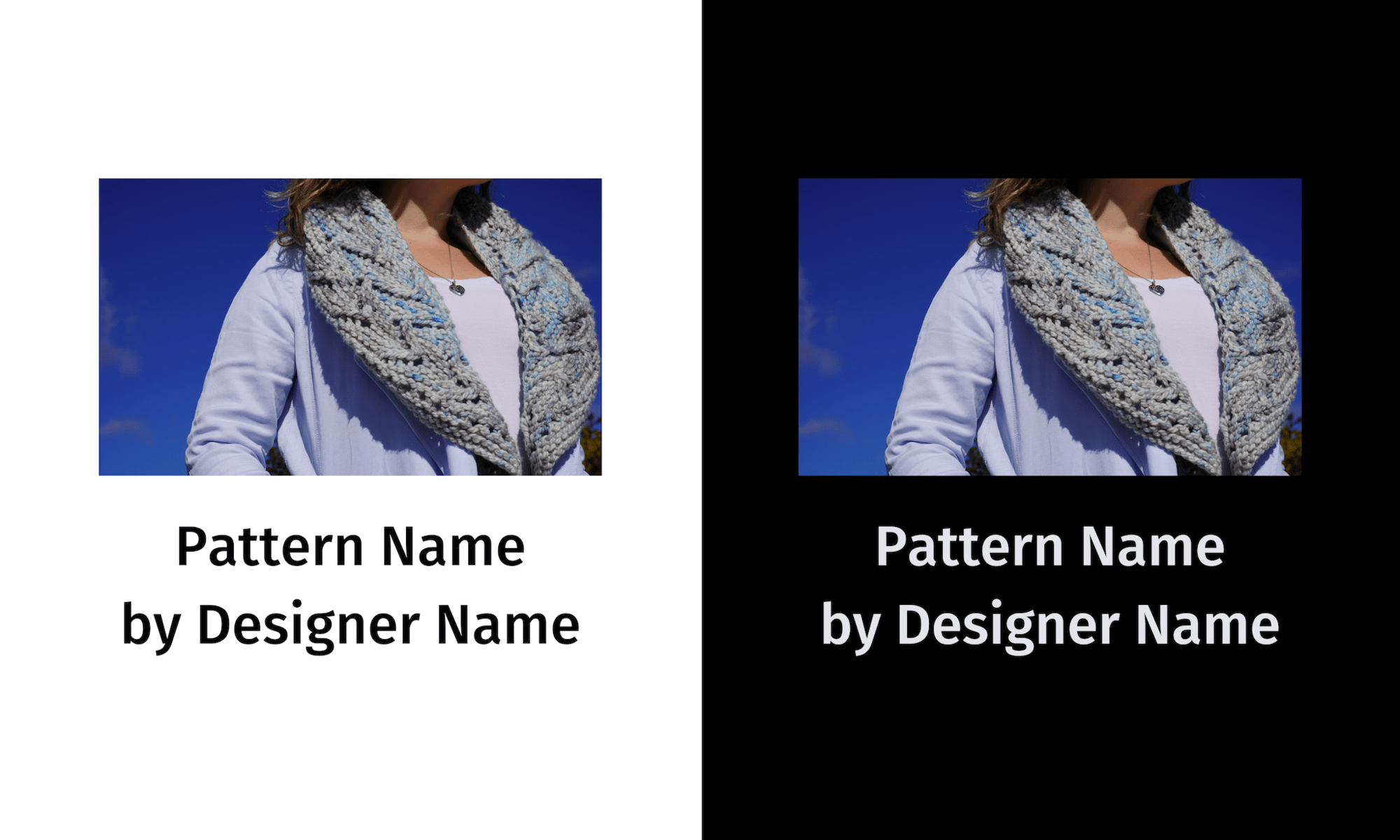 """Two of the same photo of a woman modelling a grey and blue lace crescent shawl with the text """"Pattern Name by Designer Name"""" below each – on the left, with black text on a white background; on the right, with pale grey text on a black background."""